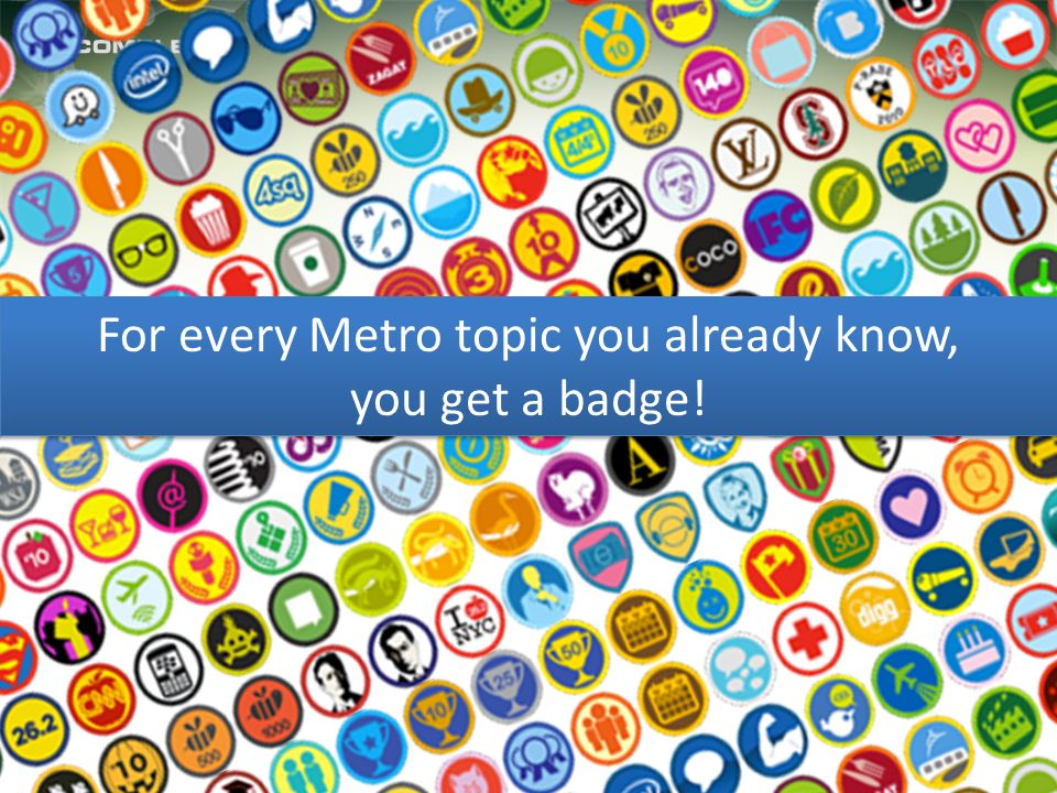 For every Metro topic you already know, you get a badge! For every Metro topic you already know, you get a badge!