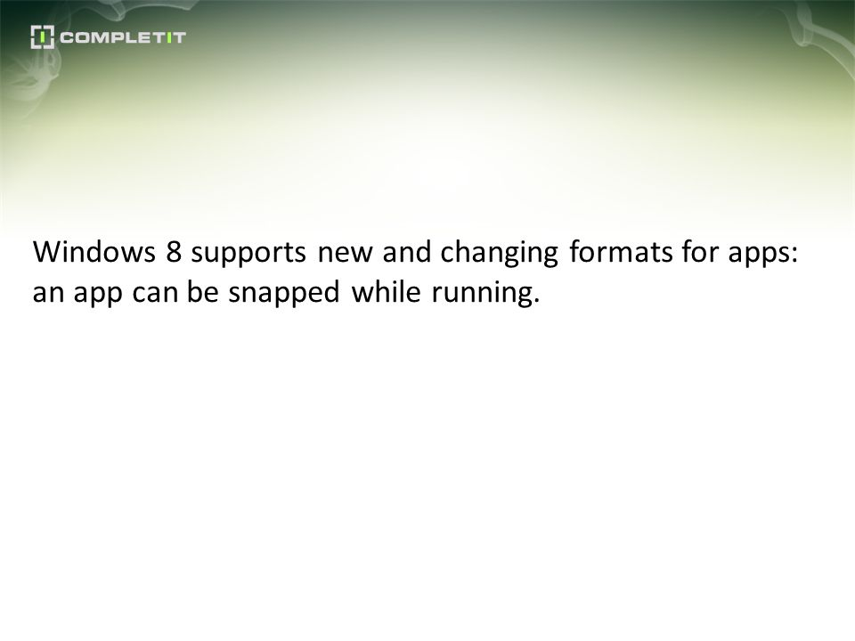 Windows 8 supports new and changing formats for apps: an app can be snapped while running.