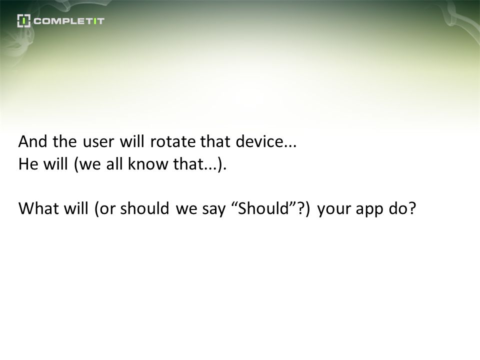 And the user will rotate that device... He will (we all know that...). What will (or should we say Should?) your app do?
