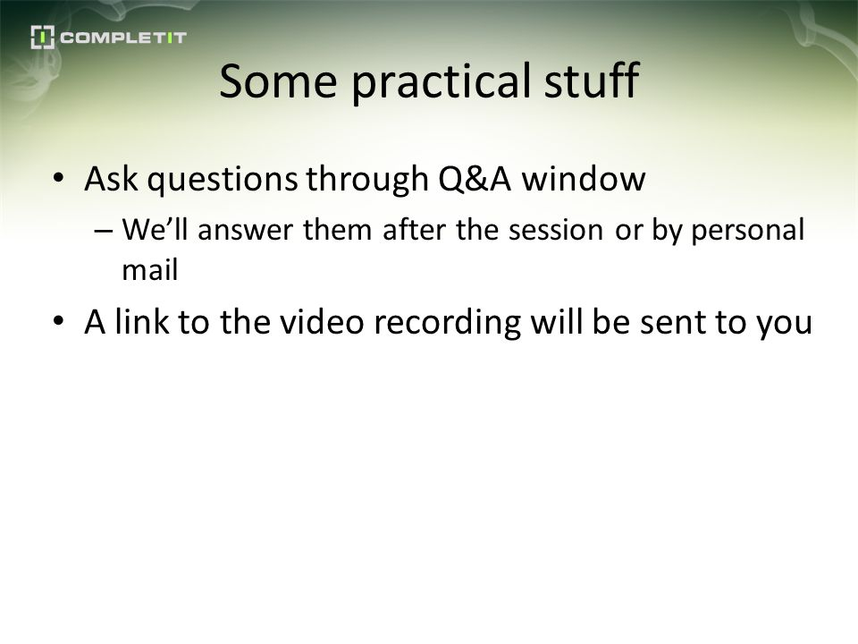 Some practical stuff Ask questions through Q&A window – Well answer them after the session or by personal mail A link to the video recording will be sent to you