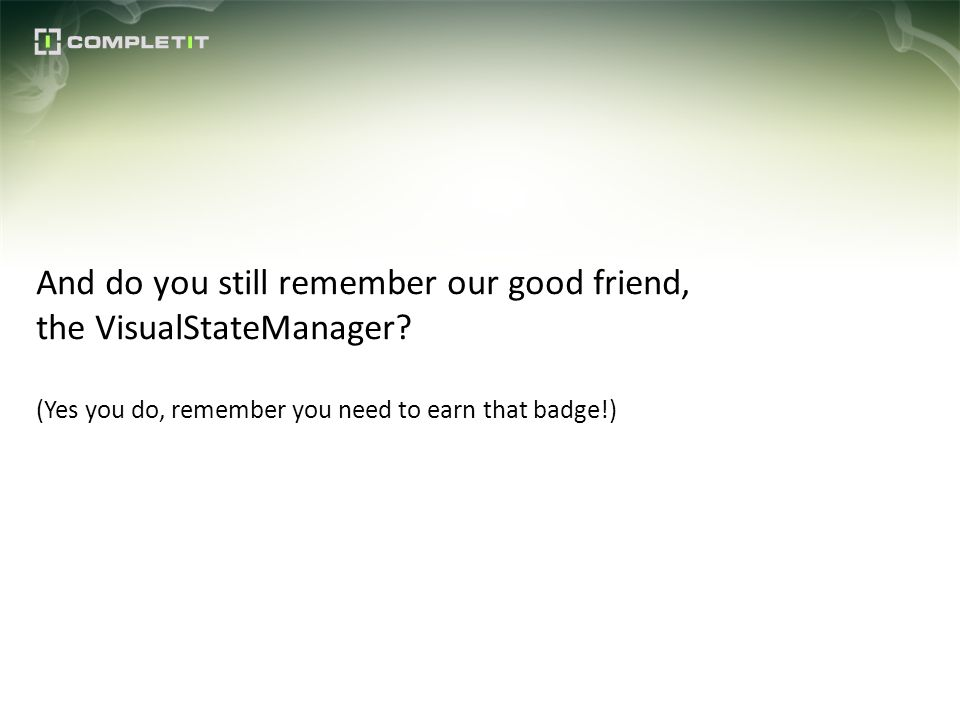And do you still remember our good friend, the VisualStateManager? (Yes you do, remember you need to earn that badge!)