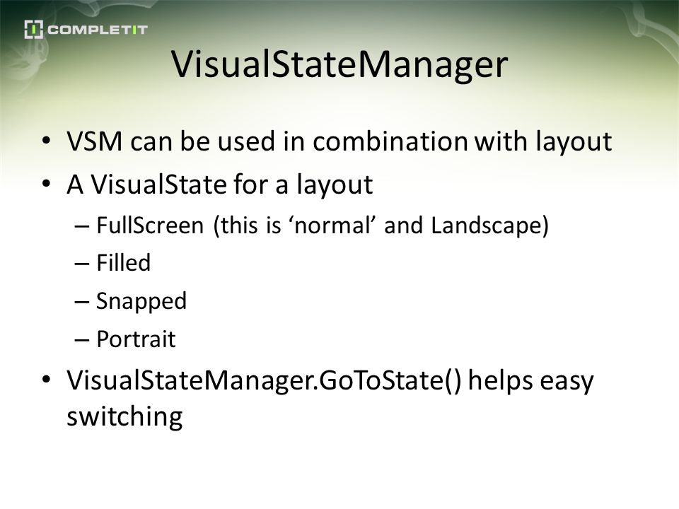 VisualStateManager VSM can be used in combination with layout A VisualState for a layout – FullScreen (this is normal and Landscape) – Filled – Snapped – Portrait VisualStateManager.GoToState() helps easy switching