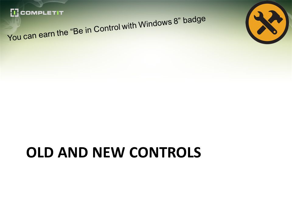 OLD AND NEW CONTROLS You can earn the Be in Control with Windows 8 badge