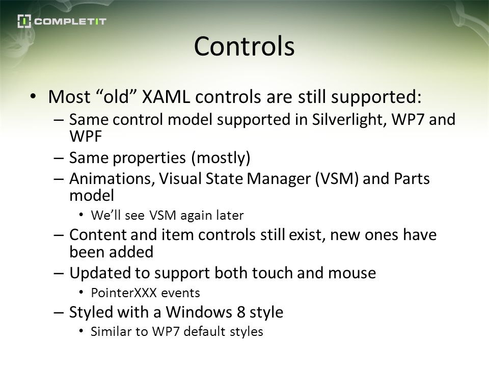 Controls Most old XAML controls are still supported: – Same control model supported in Silverlight, WP7 and WPF – Same properties (mostly) – Animations, Visual State Manager (VSM) and Parts model Well see VSM again later – Content and item controls still exist, new ones have been added – Updated to support both touch and mouse PointerXXX events – Styled with a Windows 8 style Similar to WP7 default styles