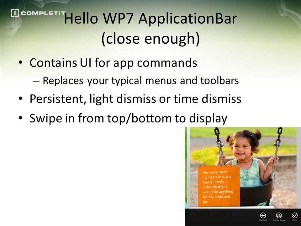 Hello WP7 ApplicationBar (close enough) Contains UI for app commands – Replaces your typical menus and toolbars Persistent, light dismiss or time dismiss Swipe in from top/bottom to display