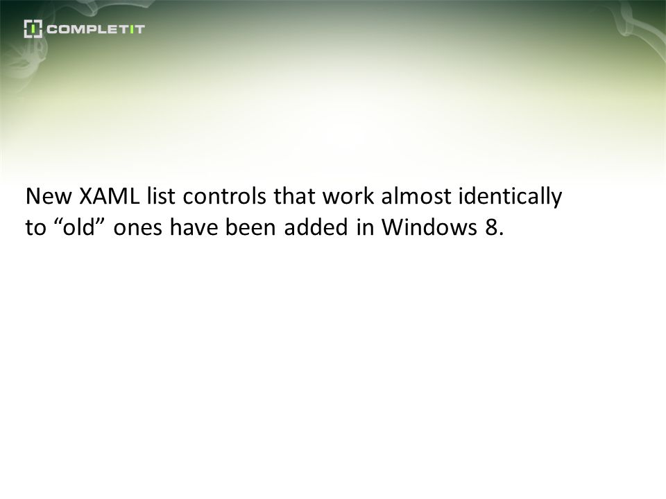New XAML list controls that work almost identically to old ones have been added in Windows 8.