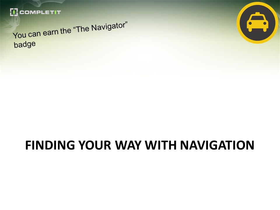 FINDING YOUR WAY WITH NAVIGATION You can earn the The Navigator badge