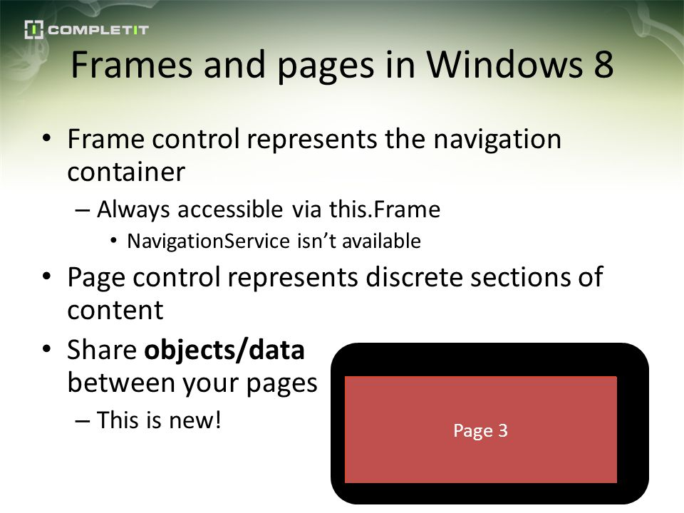 Frames and pages in Windows 8 Frame control represents the navigation container – Always accessible via this.Frame NavigationService isnt available Page control represents discrete sections of content Share objects/data between your pages – This is new.