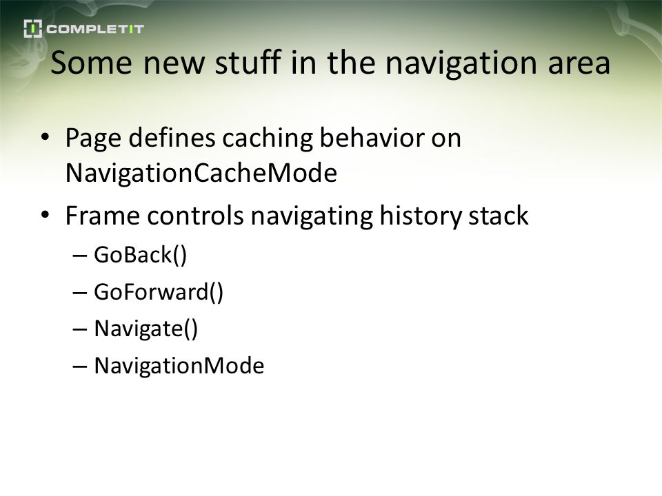 Some new stuff in the navigation area Page defines caching behavior on NavigationCacheMode Frame controls navigating history stack – GoBack() – GoForward() – Navigate() – NavigationMode