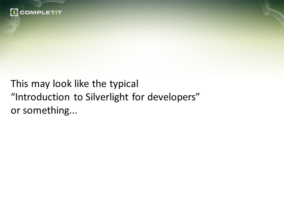 This may look like the typical Introduction to Silverlight for developers or something...