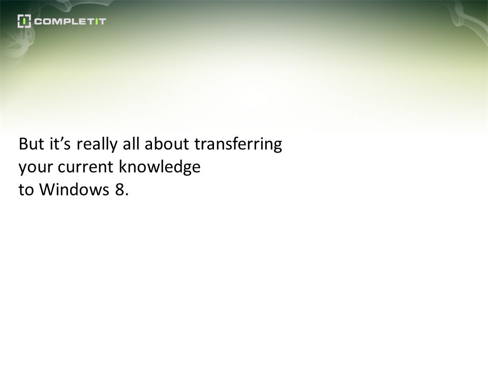 But its really all about transferring your current knowledge to Windows 8.