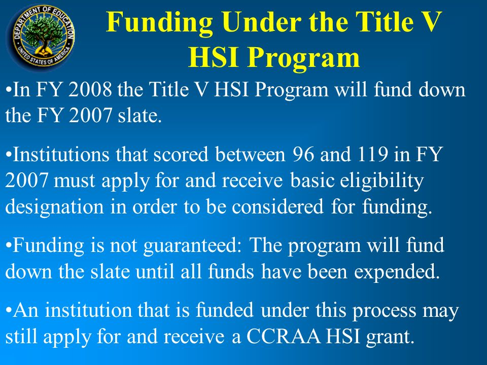 Funding Under the Title V HSI Program In FY 2008 the Title V HSI Program will fund down the FY 2007 slate.