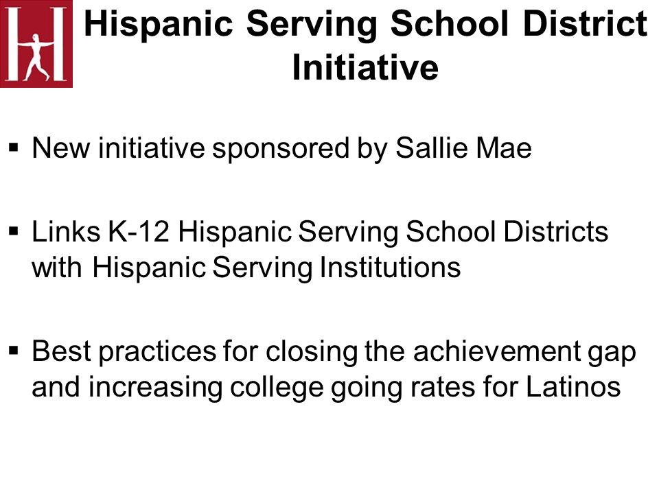 Hispanic Serving School District Initiative New initiative sponsored by Sallie Mae Links K-12 Hispanic Serving School Districts with Hispanic Serving Institutions Best practices for closing the achievement gap and increasing college going rates for Latinos