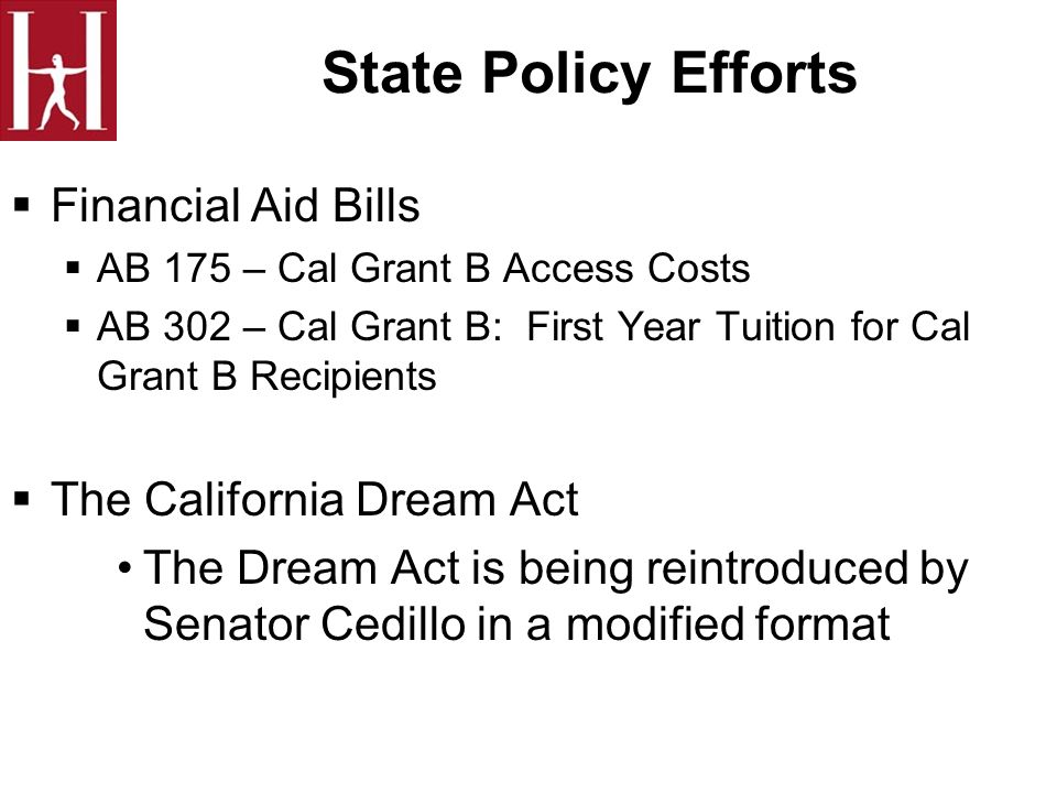 State Policy Efforts Financial Aid Bills AB 175 – Cal Grant B Access Costs AB 302 – Cal Grant B: First Year Tuition for Cal Grant B Recipients The California Dream Act The Dream Act is being reintroduced by Senator Cedillo in a modified format