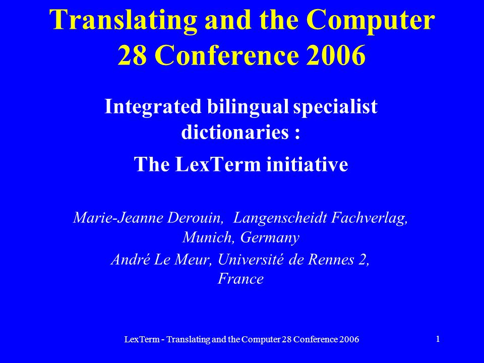 LexTerm - Translating and the Computer 28 Conference 2006 1 Translating and the Computer 28 Conference 2006 Integrated bilingual specialist dictionaries : The LexTerm initiative Marie-Jeanne Derouin, Langenscheidt Fachverlag, Munich, Germany André Le Meur, Université de Rennes 2, France