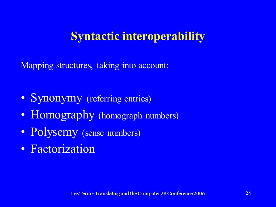 LexTerm - Translating and the Computer 28 Conference 2006 24 Syntactic interoperability Mapping structures, taking into account: Synonymy (referring entries) Homography (homograph numbers) Polysemy (sense numbers) Factorization