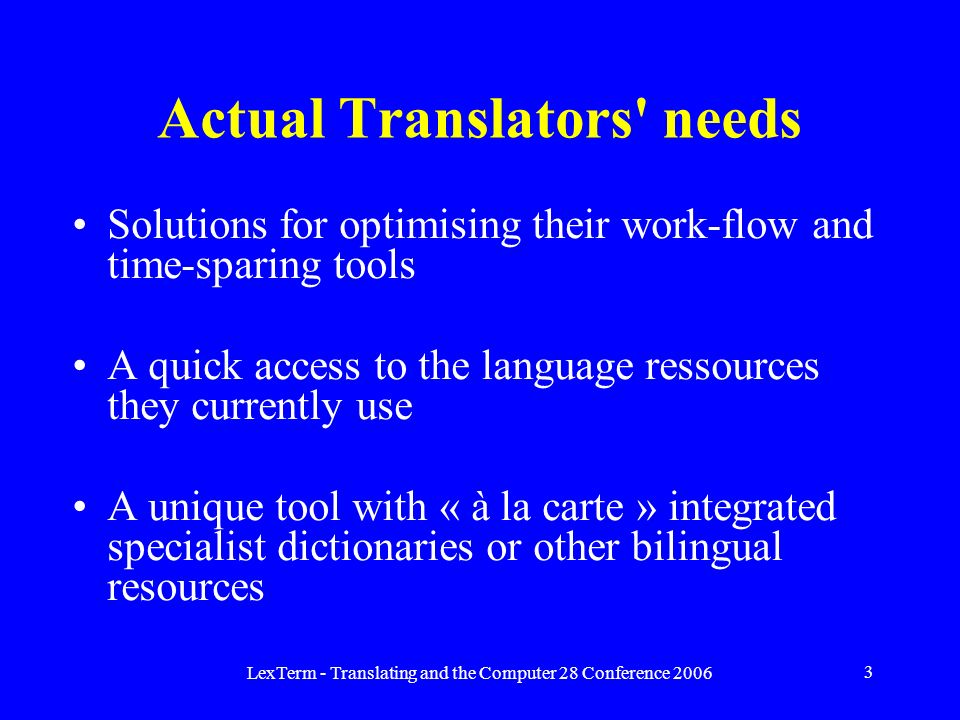 LexTerm - Translating and the Computer 28 Conference 2006 3 Actual Translators needs Solutions for optimising their work-flow and time-sparing tools A quick access to the language ressources they currently use A unique tool with « à la carte » integrated specialist dictionaries or other bilingual resources