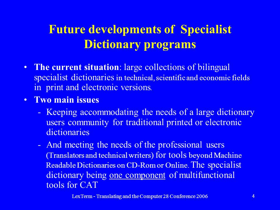 LexTerm - Translating and the Computer 28 Conference 2006 4 Future developments of Specialist Dictionary programs The current situation: large collections of bilingual specialist dictionaries in technical, scientific and economic fields in print and electronic versions.