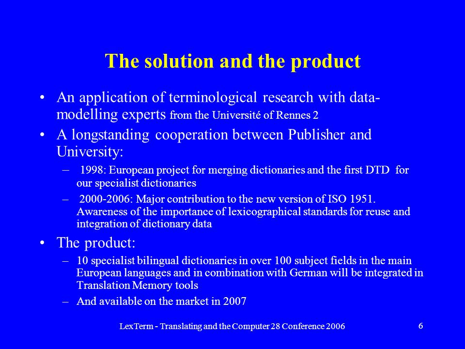 LexTerm - Translating and the Computer 28 Conference 2006 6 The solution and the product An application of terminological research with data- modelling experts from the Université of Rennes 2 A longstanding cooperation between Publisher and University: – 1998: European project for merging dictionaries and the first DTD for our specialist dictionaries – 2000-2006: Major contribution to the new version of ISO 1951.