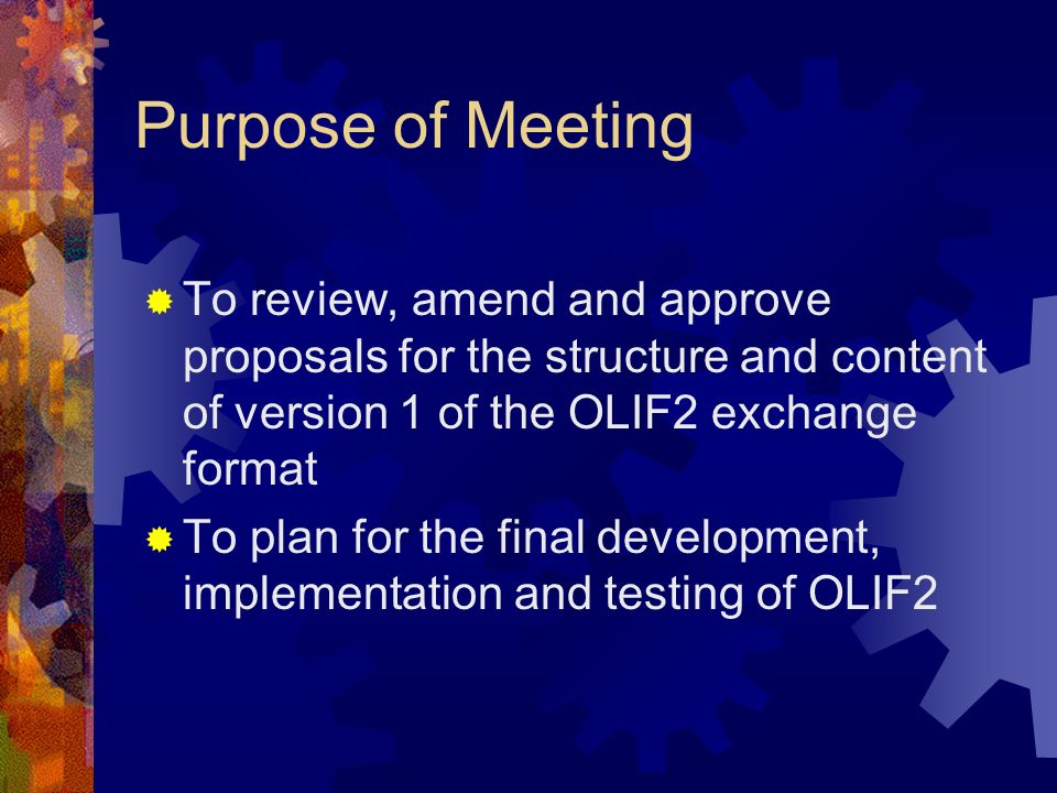 Purpose of Meeting To review, amend and approve proposals for the structure and content of version 1 of the OLIF2 exchange format To plan for the fina