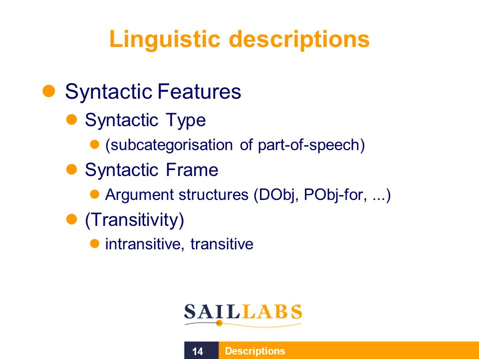 14 Descriptions Linguistic descriptions Syntactic Features Syntactic Type (subcategorisation of part-of-speech) Syntactic Frame Argument structures (DObj, PObj-for,...) (Transitivity) intransitive, transitive