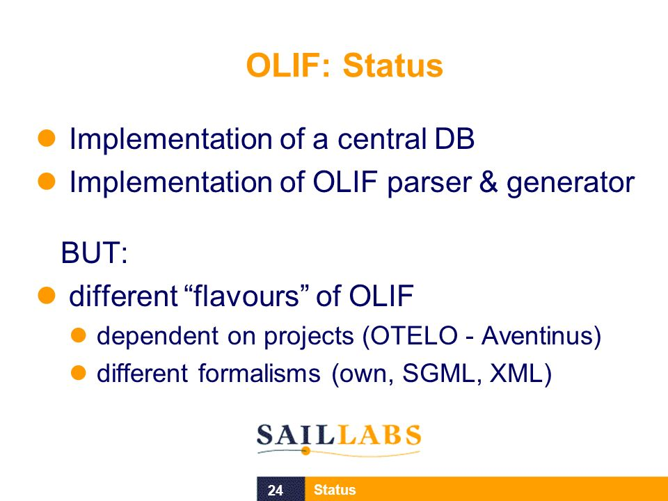 24 Status OLIF: Status Implementation of a central DB Implementation of OLIF parser & generator BUT: different flavours of OLIF dependent on projects (OTELO - Aventinus) different formalisms (own, SGML, XML)