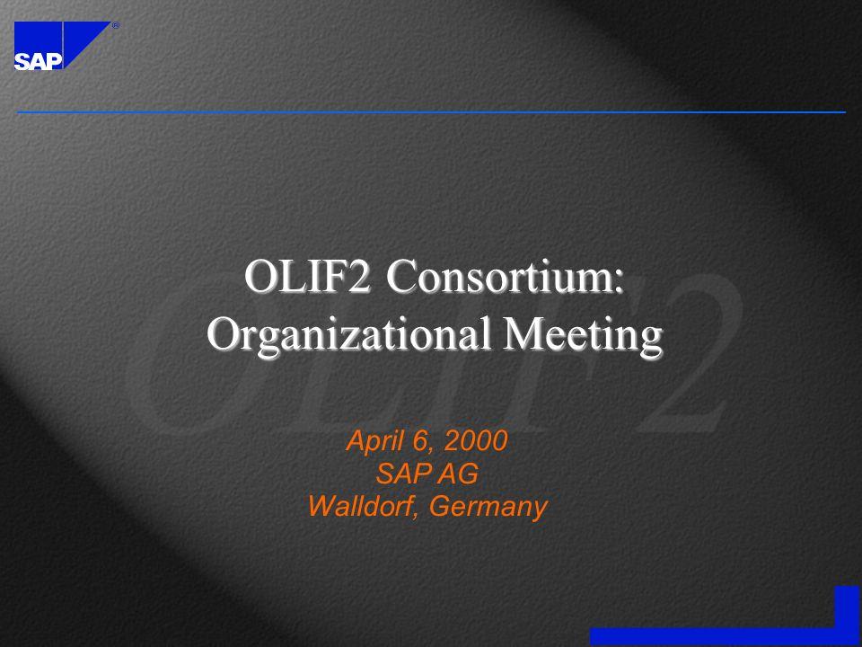 OLIF2 Consortium: Organizational Meeting April 6, 2000 SAP AG Walldorf, Germany