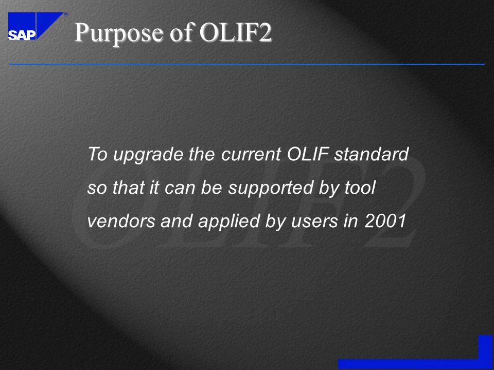 Purpose of OLIF2 To upgrade the current OLIF standard so that it can be supported by tool vendors and applied by users in 2001