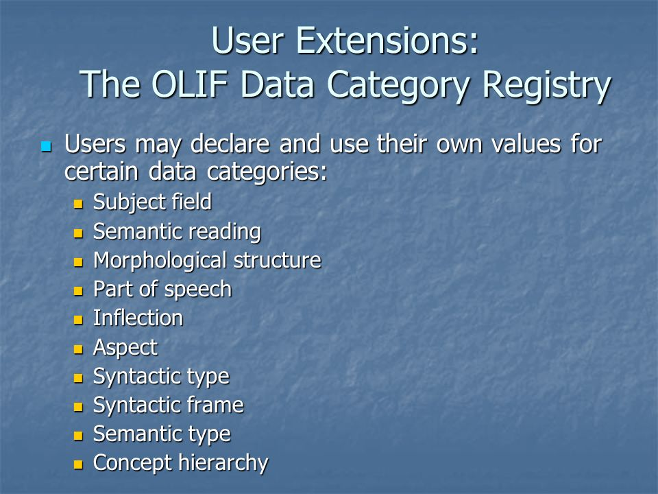 User Extensions: The OLIF Data Category Registry Users may declare and use their own values for certain data categories: Users may declare and use their own values for certain data categories: Subject field Subject field Semantic reading Semantic reading Morphological structure Morphological structure Part of speech Part of speech Inflection Inflection Aspect Aspect Syntactic type Syntactic type Syntactic frame Syntactic frame Semantic type Semantic type Concept hierarchy Concept hierarchy