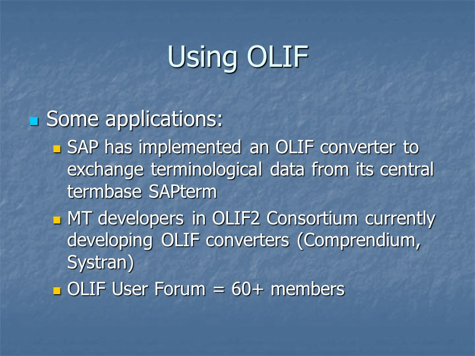Using OLIF Some applications: Some applications: SAP has implemented an OLIF converter to exchange terminological data from its central termbase SAPterm SAP has implemented an OLIF converter to exchange terminological data from its central termbase SAPterm MT developers in OLIF2 Consortium currently developing OLIF converters (Comprendium, Systran) MT developers in OLIF2 Consortium currently developing OLIF converters (Comprendium, Systran) OLIF User Forum = 60+ members OLIF User Forum = 60+ members