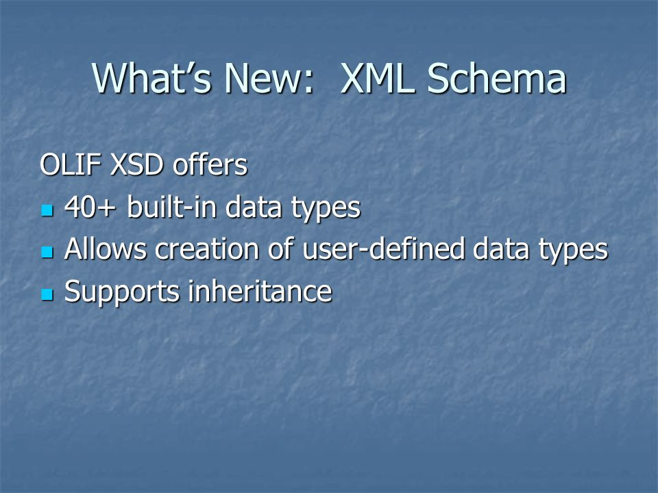 Whats New: XML Schema OLIF XSD offers 40+ built-in data types 40+ built-in data types Allows creation of user-defined data types Allows creation of user-defined data types Supports inheritance Supports inheritance