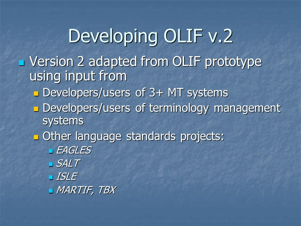 Developing OLIF v.2 Version 2 adapted from OLIF prototype using input from Version 2 adapted from OLIF prototype using input from Developers/users of 3+ MT systems Developers/users of 3+ MT systems Developers/users of terminology management systems Developers/users of terminology management systems Other language standards projects: Other language standards projects: EAGLES EAGLES SALT SALT ISLE ISLE MARTIF, TBX MARTIF, TBX