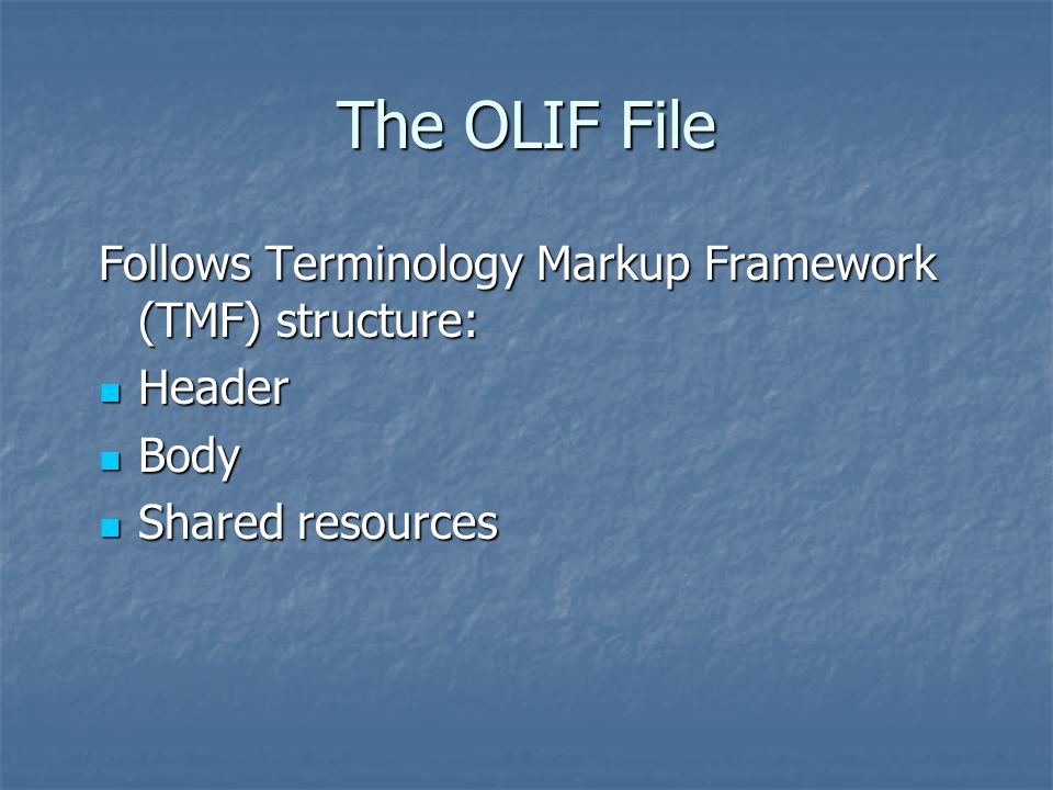The OLIF File Follows Terminology Markup Framework (TMF) structure: Header Header Body Body Shared resources Shared resources
