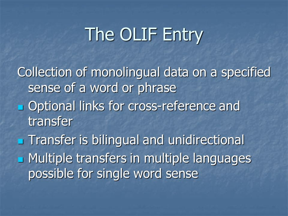 The OLIF Entry Collection of monolingual data on a specified sense of a word or phrase Optional links for cross-reference and transfer Optional links for cross-reference and transfer Transfer is bilingual and unidirectional Transfer is bilingual and unidirectional Multiple transfers in multiple languages possible for single word sense Multiple transfers in multiple languages possible for single word sense