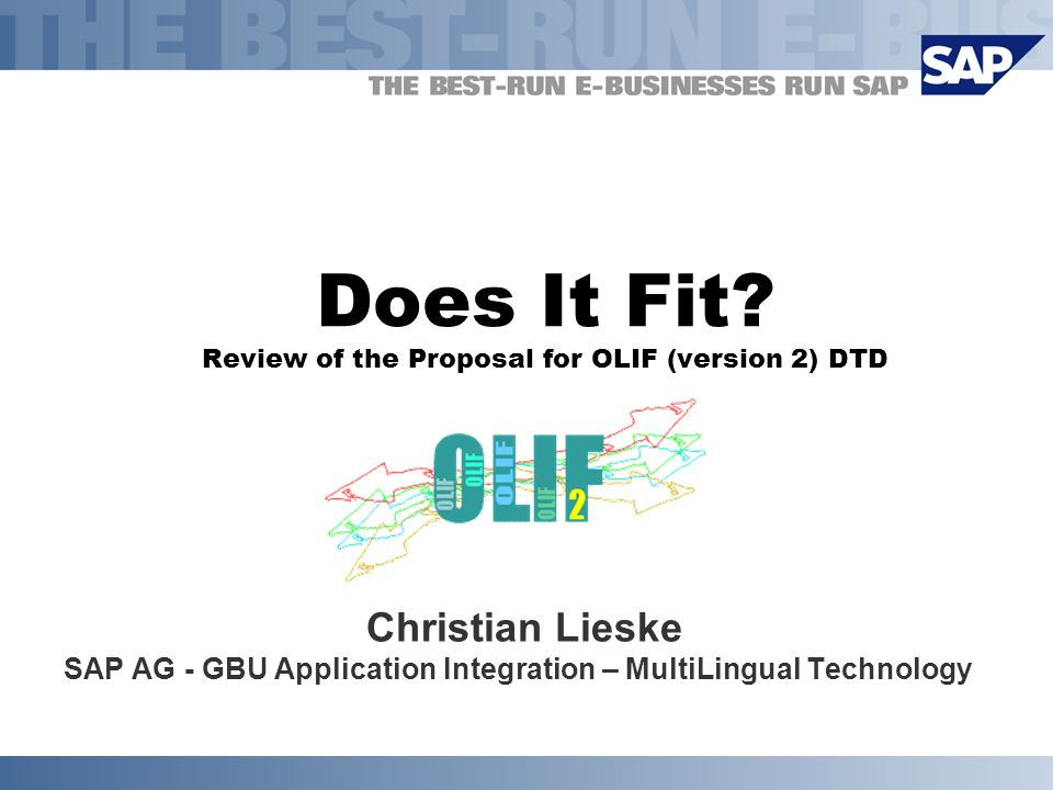Does It Fit? Review of the Proposal for OLIF (version 2) DTD Christian Lieske SAP AG - GBU Application Integration – MultiLingual Technology