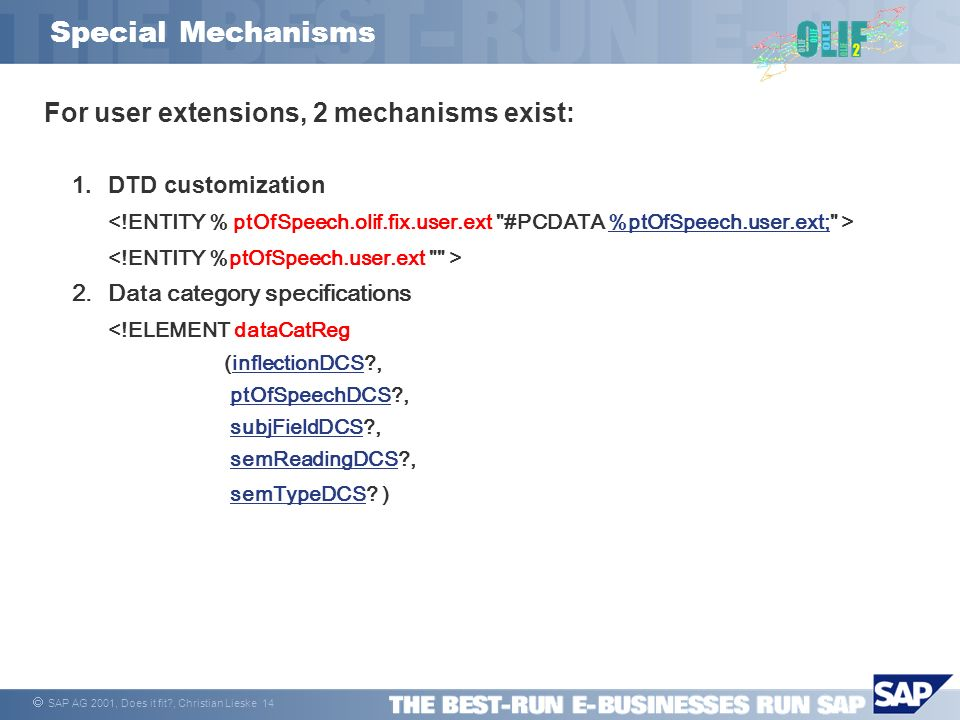 SAP AG 2001, Does it fit?, Christian Lieske 14 Special Mechanisms For user extensions, 2 mechanisms exist: 1.DTD customization %ptOfSpeech.user.ext; 2