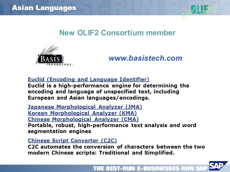 Asian Languages New OLIF2 Consortium member www.basistech.com Euclid (Encoding and Language Identifier) Euclid (Encoding and Language Identifier) Euclid is a high-performance engine for determining the encoding and language of unspecified text, including European and Asian languages/encodings.