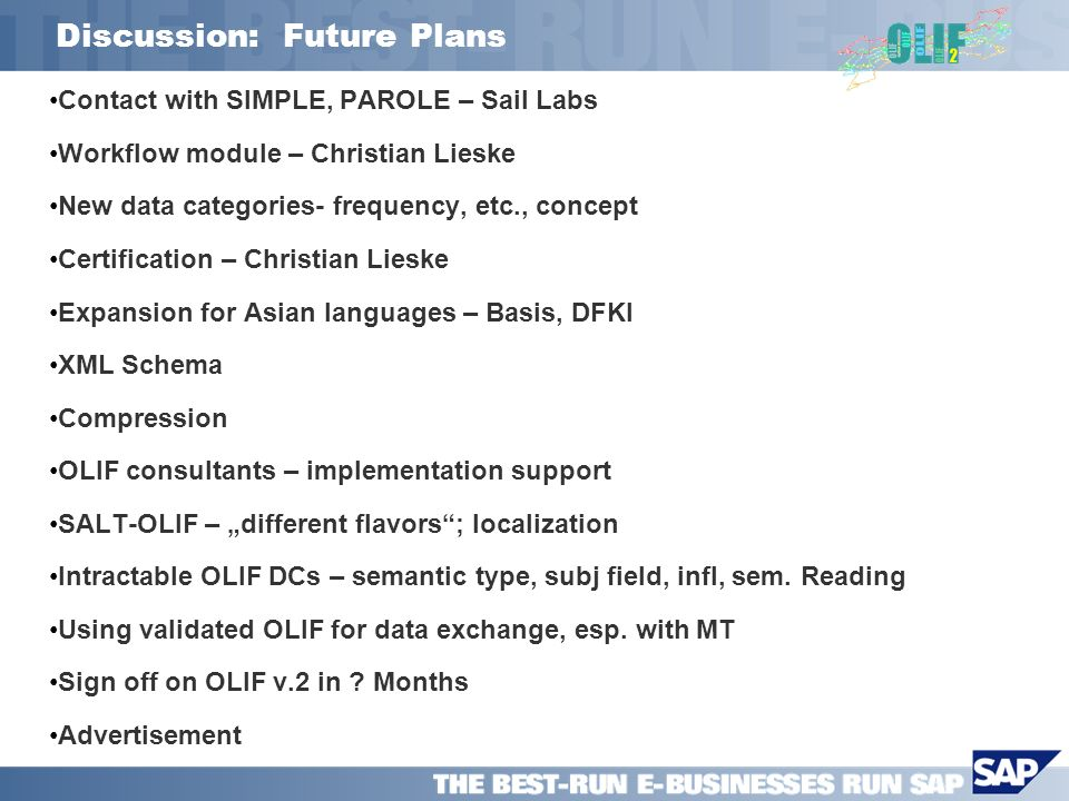 Discussion: Future Plans Contact with SIMPLE, PAROLE – Sail Labs Workflow module – Christian Lieske New data categories- frequency, etc., concept Certification – Christian Lieske Expansion for Asian languages – Basis, DFKI XML Schema Compression OLIF consultants – implementation support SALT-OLIF – different flavors; localization Intractable OLIF DCs – semantic type, subj field, infl, sem.