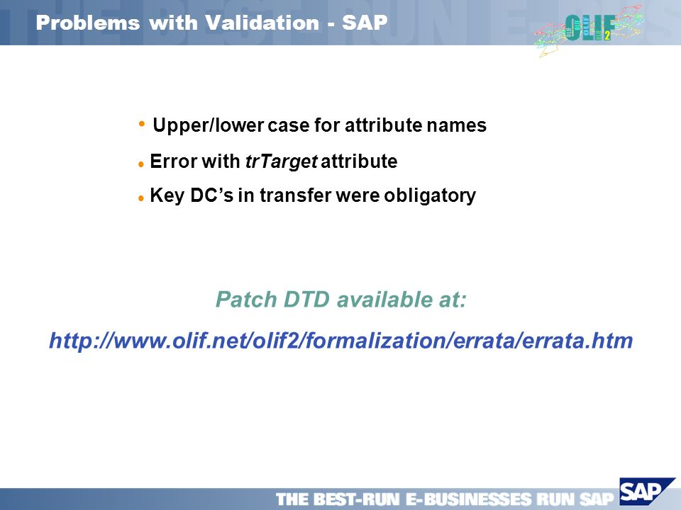 Problems with Validation - SAP Upper/lower case for attribute names Error with trTarget attribute Key DCs in transfer were obligatory Patch DTD available at: http://www.olif.net/olif2/formalization/errata/errata.htm