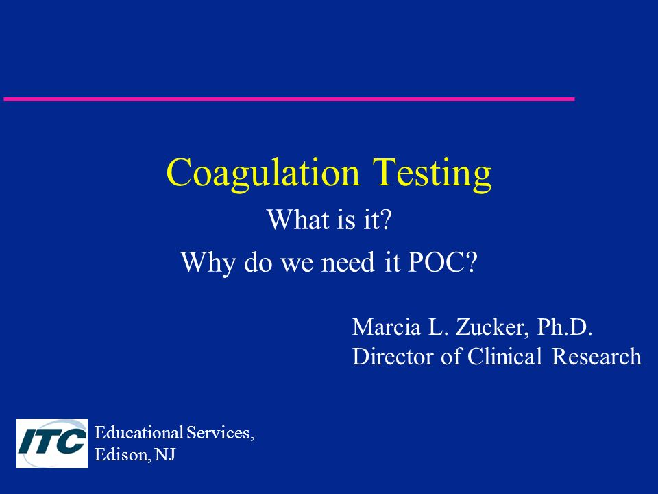 Coagulation Testing What is it? Why do we need it POC? Marcia L. Zucker, Ph.D. Director of Clinical Research Educational Services, Edison, NJ