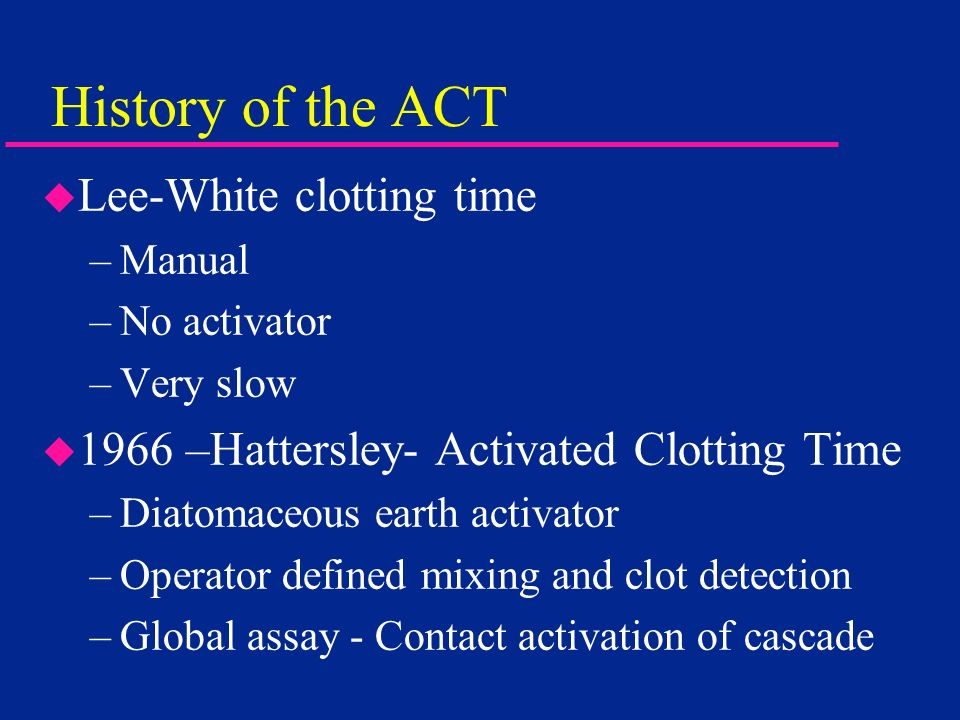 History of the ACT u Lee-White clotting time –Manual –No activator –Very slow u 1966 –Hattersley- Activated Clotting Time –Diatomaceous earth activato