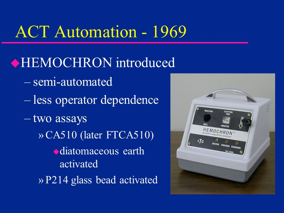 ACT Automation - 1969 u HEMOCHRON introduced –semi-automated –less operator dependence –two assays »CA510 (later FTCA510) u diatomaceous earth activat