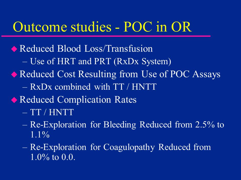 Outcome studies - POC in OR u Reduced Blood Loss/Transfusion –Use of HRT and PRT (RxDx System) u Reduced Cost Resulting from Use of POC Assays –RxDx c