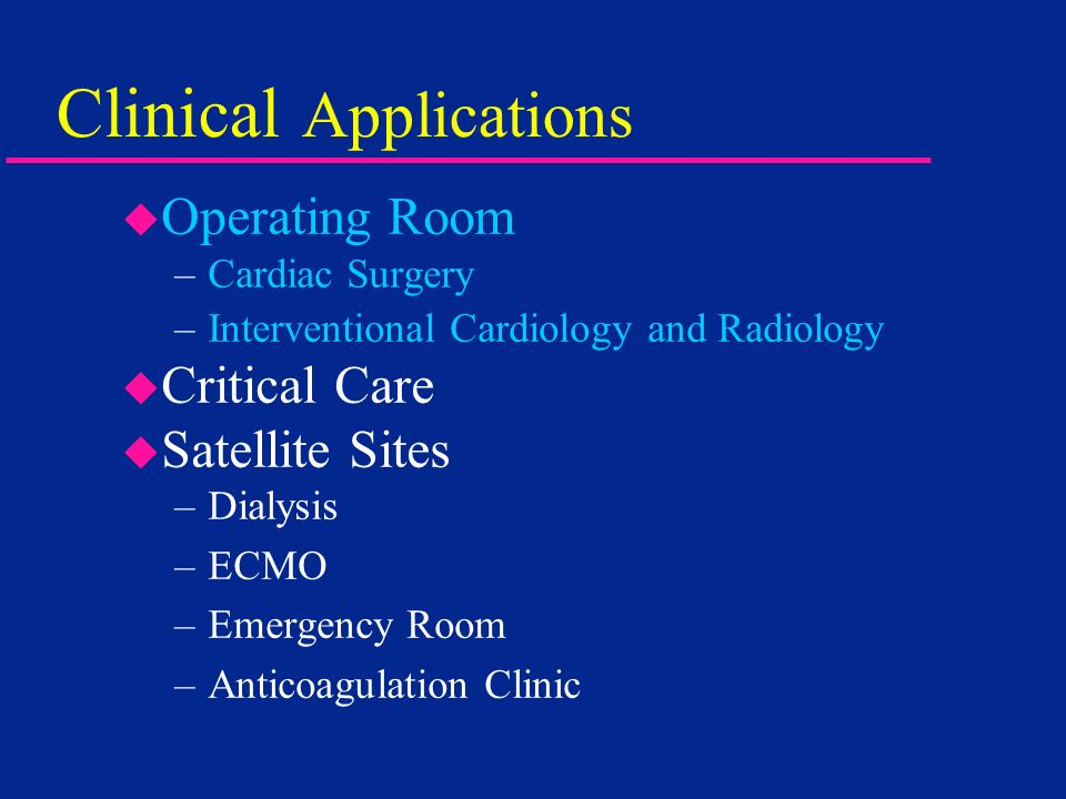 Clinical Applications Operating Room –Cardiac Surgery –Interventional Cardiology and Radiology u Critical Care u Satellite Sites –Dialysis –ECMO –Emer