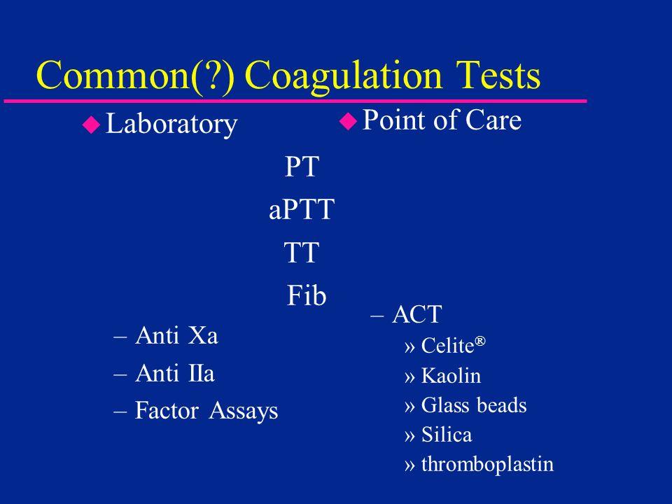 Common(?) Coagulation Tests u Laboratory PT.. aPTT TT.. Fib. –Anti Xa –Anti IIa –Factor Assays u Point of Care –ACT »Celite ® »Kaolin »Glass beads »Si