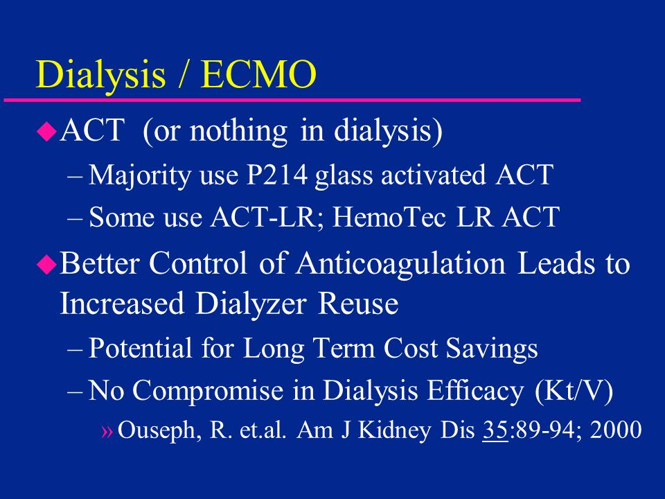 Dialysis / ECMO u ACT (or nothing in dialysis) –Majority use P214 glass activated ACT –Some use ACT-LR; HemoTec LR ACT u Better Control of Anticoagula