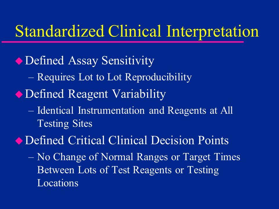 Standardized Clinical Interpretation u Defined Assay Sensitivity –Requires Lot to Lot Reproducibility u Defined Reagent Variability –Identical Instrum
