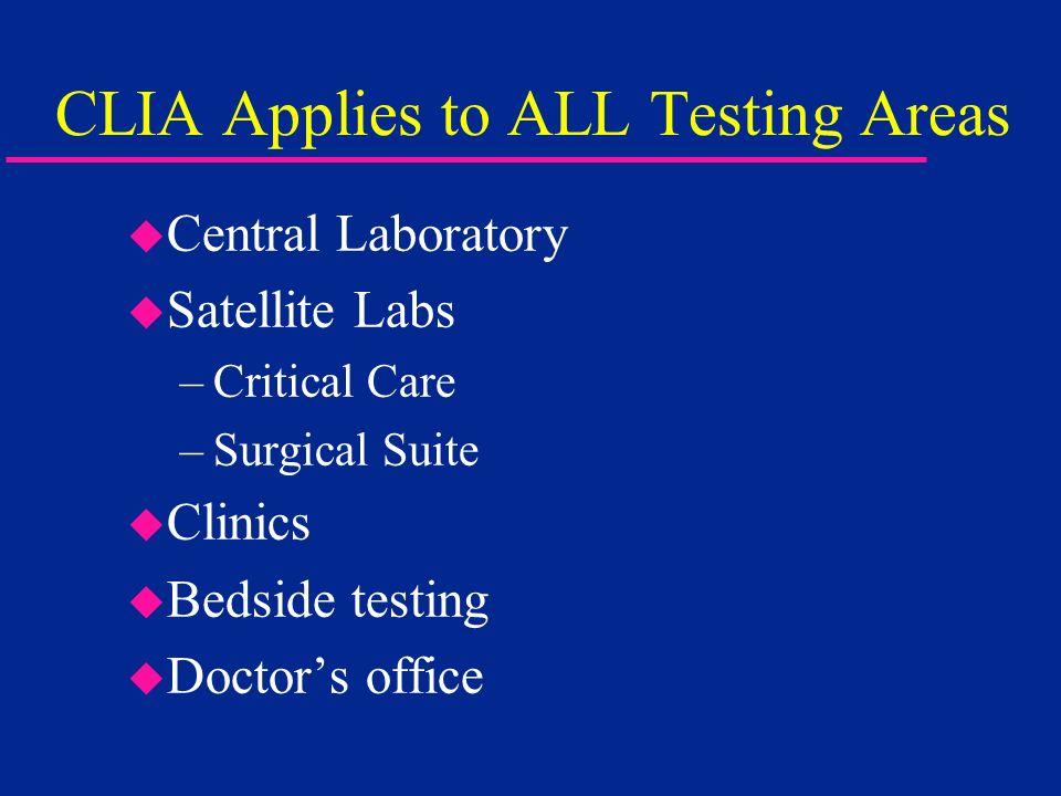 CLIA Applies to ALL Testing Areas u Central Laboratory u Satellite Labs –Critical Care –Surgical Suite u Clinics u Bedside testing u Doctors office