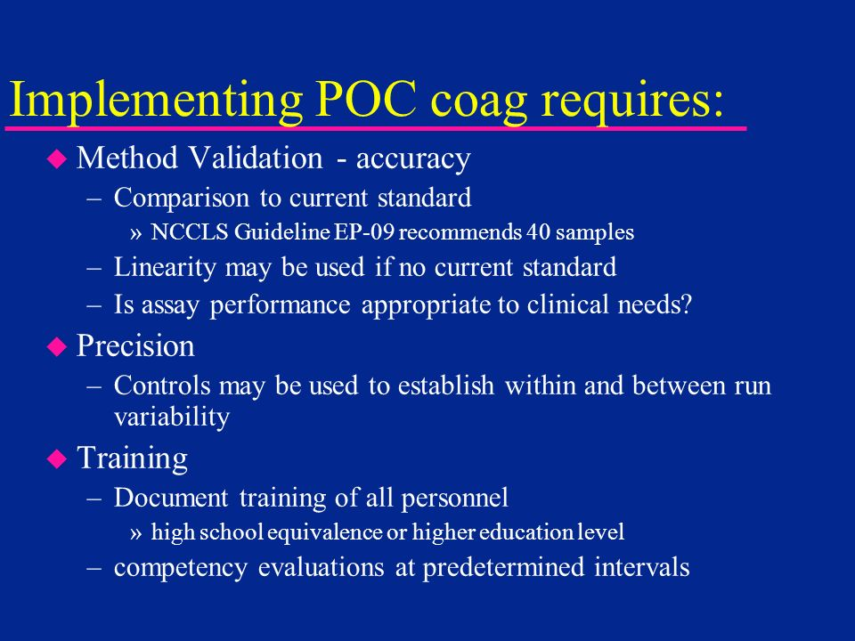 Implementing POC coag requires: u Method Validation - accuracy –Comparison to current standard »NCCLS Guideline EP-09 recommends 40 samples –Linearity