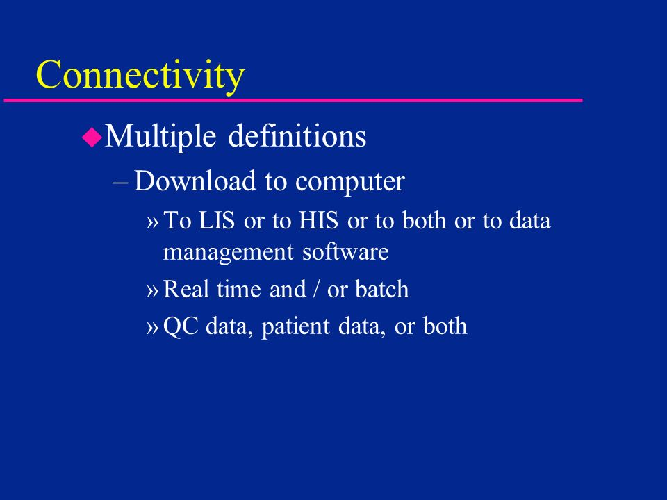 Connectivity u Multiple definitions –Download to computer »To LIS or to HIS or to both or to data management software »Real time and / or batch »QC da